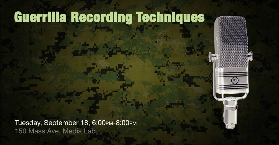 Guerrilla Recording Techniques, Tuesday, September 18, 6:00pm-8:00pm, 150 Mass Ave, Media Lab
